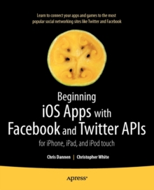 Beginning iOS Apps with Facebook and Twitter APIs : For iPhone, iPad, and iPod Touch, Paperback Book