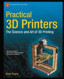 Practical 3D Printers : The Science and Art of 3D Printing, Paperback / softback Book