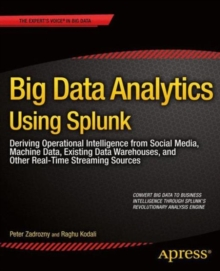 Big Data Analytics Using Splunk : Deriving Operational Intelligence from Social Media, Machine Data, Existing Data Warehouses, and Other Real-Time Streaming Sources, Paperback / softback Book