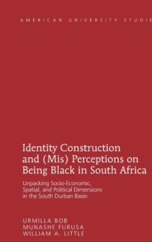 Identity Construction and (Mis) Perceptions on Being Black in South Africa : Unpacking Socio-Economic, Spatial, and Political Dimensions in the South Durban Basin, Hardback Book
