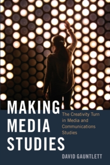 Making Media Studies : The Creativity Turn in Media and Communications Studies, Paperback / softback Book