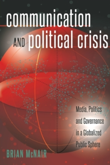 Communication and Political Crisis : Media, Politics and Governance in a Globalized Public Sphere, Paperback / softback Book
