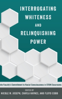 Interrogating Whiteness and Relinquishing Power : White Faculty's Commitment to Racial Consciousness in STEM Classrooms, Hardback Book