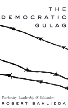 The Democratic Gulag : Patriarchy, Leadership and Education, Hardback Book