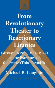 From Revolutionary Theater to Reactionary Litanies : Gustave Herve (1871-1944) at the Extremes of the French Third Republic, Hardback Book
