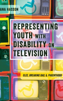 Representing Youth with Disability on Television : Glee, Breaking Bad, and Parenthood, Hardback Book