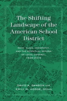 The Shifting Landscape of the American School District : Race, Class, Geography, and the Perpetual Reform of Local Control, 1935-2015, Paperback / softback Book