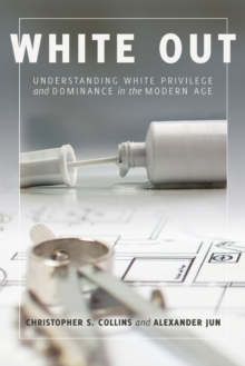 White Out : Understanding White Privilege and Dominance in the Modern Age, Paperback Book