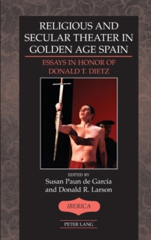 Religious and Secular Theater in Golden Age Spain : Essays in Honor of Donald T. Dietz, Hardback Book