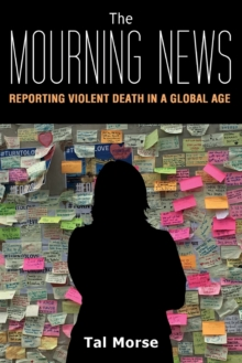 The Mourning News : Reporting Violent Death in a Global Age, Paperback / softback Book