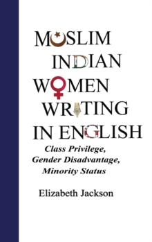 Muslim Indian Women Writing in English : Class Privilege, Gender Disadvantage, Minority Status, Hardback Book