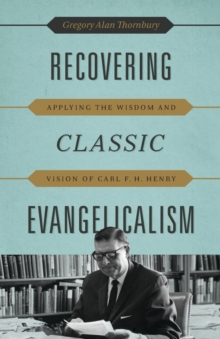 Recovering Classic Evangelicalism : Applying the Wisdom and Vision of Carl F. H. Henry, Paperback / softback Book