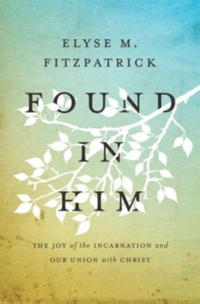 Found in Him : The Joy of the Incarnation and Our Union with Christ, Paperback / softback Book