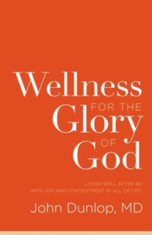 Wellness for the Glory of God : Living Well after 40 with Joy and Contentment in All of Life, Paperback / softback Book