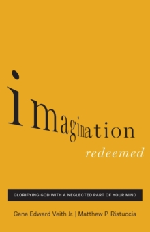 Imagination Redeemed : Glorifying God with a Neglected Part of Your Mind, Paperback / softback Book