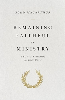 Remaining Faithful in Ministry : 9 Essential Convictions for Every Pastor, Paperback / softback Book