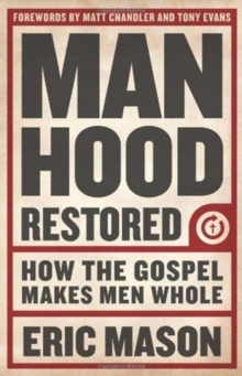 Manhood Restored : How the Gospel Makes Men Whole, Paperback / softback Book