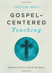 Gospel-centered Teaching : Showing Christ in All the Scripture, Paperback / softback Book