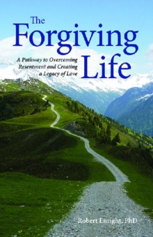 The Forgiving Life : A Pathway to Overcoming Resentment and Creating a Legacy of Love, Hardback Book