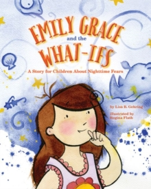 Emily Grace and the What-Ifs : A Story for Children About Nighttime Fears, Hardback Book