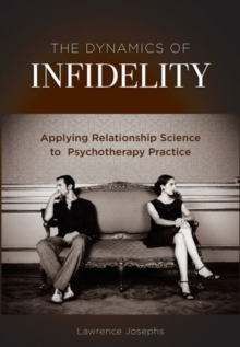 The Dynamics of Infidelity : Applying Relationship Science to Psychotherapy Practice, Hardback Book