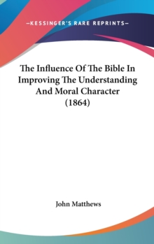 The Influence Of The Bible In Improving The Understanding And Moral Character (1864), Hardback Book