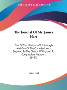 The Journal Of Mr. James Hart : One Of The Ministers Of Edinburgh, And One Of The Commissioners Deputed By The Church Of England To Congratulate George 1 (1832), Paperback / softback Book