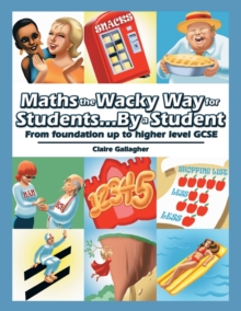 Maths the Wacky Way for Students...by a Student : From Foundation Up to Higher Level Gcse, Paperback Book