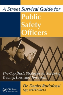 A Street Survival Guide for Public Safety Officers : The Cop Doc's Strategies for Surviving Trauma, Loss, and Terrorism, Paperback / softback Book