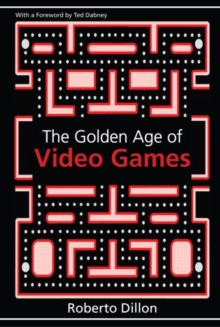 The Golden Age of Video Games : The Birth of a Multibillion Dollar Industry, Paperback / softback Book