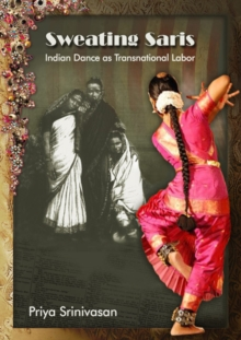Sweating Saris : Indian Dance as Transnational Labor, Paperback / softback Book