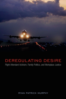 Deregulating Desire : Flight Attendant Activism, Family Politics, and Workplace Justice, Hardback Book