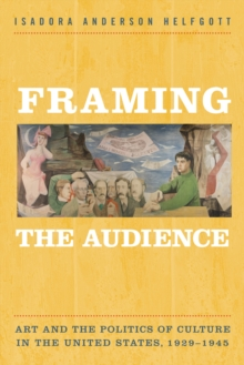 Framing the Audience : Art and the Politics of Culture in the United States, 1929-1945, Paperback Book