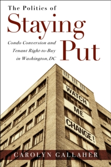 The Politics of Staying Put : Condo Conversion and Tenant Right-to-Buy in Washington, DC, Paperback Book