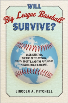 Will Big League Baseball Survive? : Globalization, the End of Television, Youth Sports, and the Future of Major League Baseball, Hardback Book