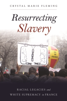 Resurrecting Slavery : Racial Legacies and White Supremacy in France, Hardback Book
