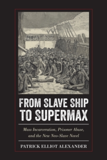 From Slave Ship to Supermax : Mass Incarceration, Prisoner Abuse, and the New Neo-Slave Novel, Paperback / softback Book