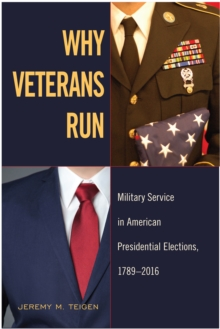 Why Veterans Run : Military Service in American Presidential Elections, 1789-2016, Paperback / softback Book