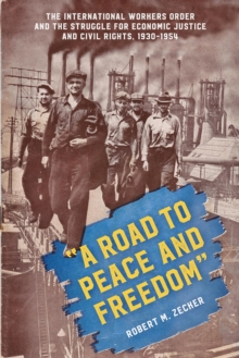 """A Road to Peace and Freedom"" : The International Workers Order and the Struggle for Economic Justice and Civil Rights, 1930-1954, Paperback / softback Book"