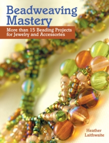 Beadweaving Mastery : More than 15 Beading Projects for Jewelry and Accessories, Paperback / softback Book