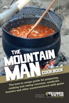The Mountain Man Cookbook : The How-to Recipe Guide for Preparing, Cooking and Eating Raccoons, Muskrats, Beavers and Other Unconventional Wild Game, Paperback / softback Book