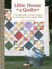 Little House of Quilts : 14 Nostalgic Quilts and Projects Inspired by the Writings of Laura Ingalls Wilder, Paperback / softback Book