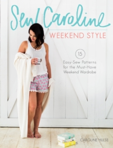 Sew Caroline Weekend Style : 15 Easy-Sew Patterns for the Must-Have Weekend Wardrobe, Paperback / softback Book