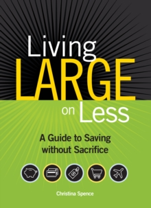 Living Large on Less : A Guide to Saving without Sacrifice, Paperback / softback Book