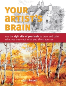 Your Artist's Brain : Use the Right Side of Your Brain to Draw and Paint What You See - Not What You Think You See, Paperback / softback Book