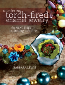 Mastering Torch-Fired Enamel Jewelry : The Next Steps in Painting with Fire, Paperback Book