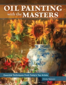 Oil Painting with the Masters : Essential Techniques from Today's Top Artists, Hardback Book