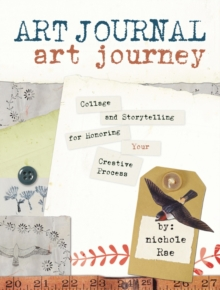 Art Journal Art Journey : Collage and Storytelling for Honoring Your Creative Process, Paperback / softback Book