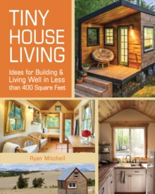 Tiny House Living : Ideas for Building and Living Well in Less than 400 Square Feet, Paperback / softback Book