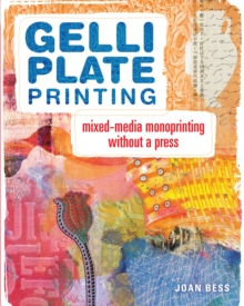 Gelli Plate Printing : Mixed-Media Monoprinting Without a Press, Paperback Book